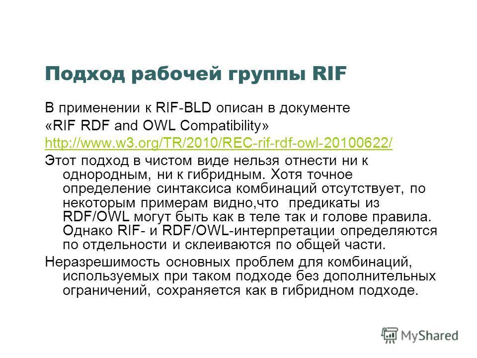 Подход рабочей группы RIF В применении к RIF-BLD описан в документе «RIF RDF and OWL Compatibility» http://www.w3.org/TR/2010/REC-rif-rdf-owl-20100622/ Этот подход в чистом виде нельзя отнести ни к однородным, ни к гибридным. Хотя точное определение