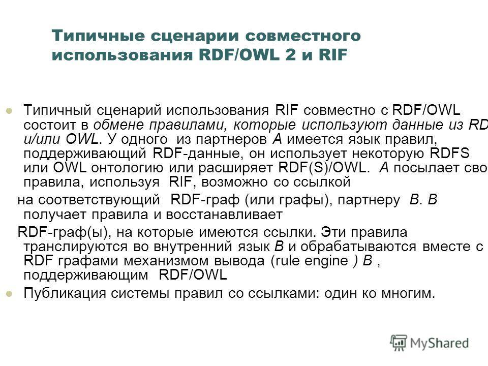 Типичные сценарии совместного использования RDF/OWL 2 и RIF Типичный сценарий использования RIF совместно с RDF/OWL состоит в обмене правилами, которые используют данные из RDF и/или OWL. У одного из партнеров A имеется язык правил, поддерживающий RD