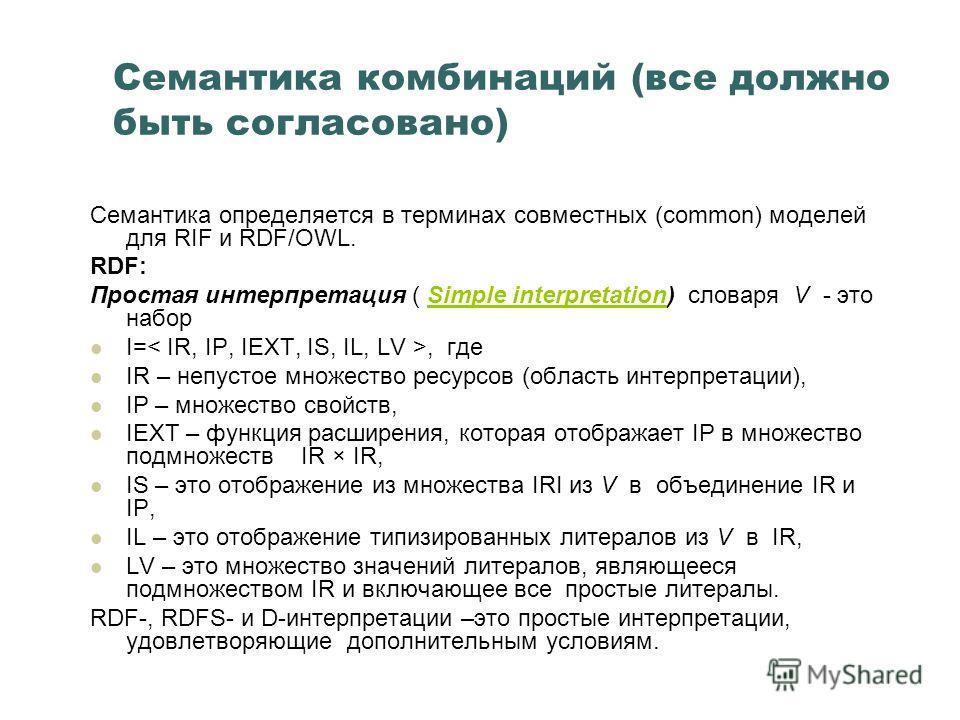 Семантика комбинаций (все должно быть согласовано) Семантика определяется в терминах совместных (common) моделей для RIF и RDF/OWL. RDF: Простая интерпретация ( Simple interpretation) словаря V - это наборSimple interpretation I=, где IR – непустое м