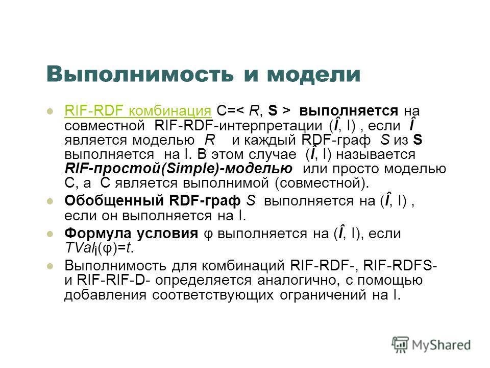 Выполнимость и модели RIF-RDF комбинация C= выполняется на совместной RIF-RDF-интерпретации (Î, I), если Î является моделью R и каждый RDF-граф S из S выполняется на I. В этом случае (Î, I) называется RIF-простой(Simple)-моделью или просто моделью C,