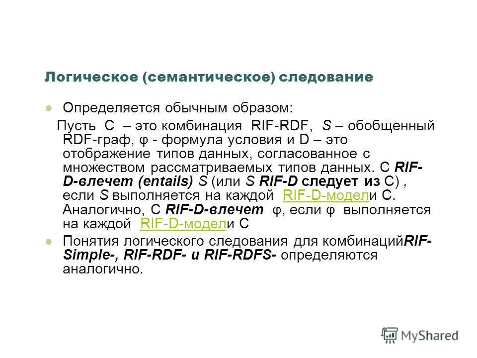 Логическое (семантическое) следование Определяется обычным образом: Пусть C – это комбинация RIF-RDF, S – обобщенный RDF-граф, φ - формула условия и D – это отображение типов данных, согласованное с множеством рассматриваемых типов данных. C RIF- D-в