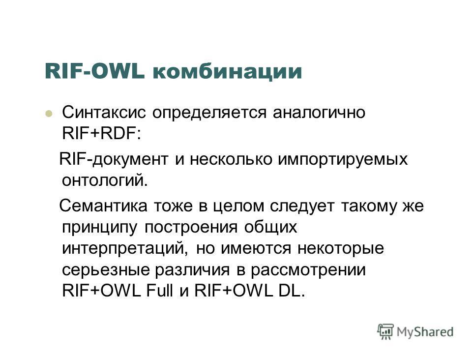 RIF-OWL комбинации Синтаксис определяется аналогично RIF+RDF: RIF-документ и несколько импортируемых онтологий. Семантика тоже в целом следует такому же принципу построения общих интерпретаций, но имеются некоторые серьезные различия в рассмотрении R