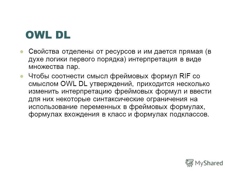 OWL DL Свойства отделены от ресурсов и им дается прямая (в духе логики первого порядка) интерпретация в виде множества пар. Чтобы соотнести смысл фреймовых формул RIF со смыслом OWL DL утверждений, приходится несколько изменить интерпретацию фреймовы