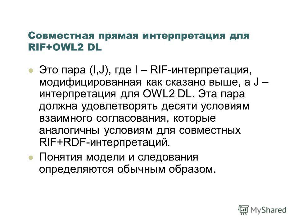 Совместная прямая интерпретация для RIF+OWL2 DL Это пара (I,J), где I – RIF-интерпретация, модифицированная как сказано выше, а J – интерпретация для ОWL2 DL. Эта пара должна удовлетворять десяти условиям взаимного согласования, которые аналогичны ус