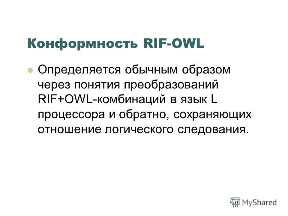 Конформность RIF-OWL Определяется обычным образом через понятия преобразований RIF+OWL-комбинаций в язык L процессора и обратно, сохраняющих отношение логического следования.