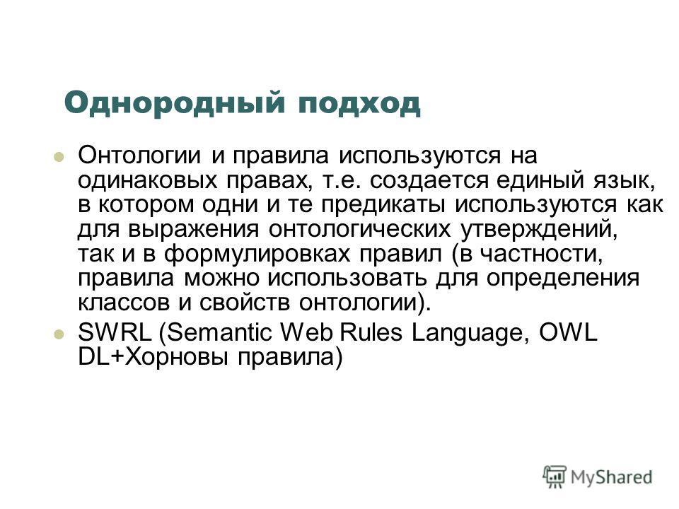 Однородный подход Онтологии и правила используются на одинаковых правах, т.е. создается единый язык, в котором одни и те предикаты используются как для выражения онтологических утверждений, так и в формулировках правил (в частности, правила можно исп