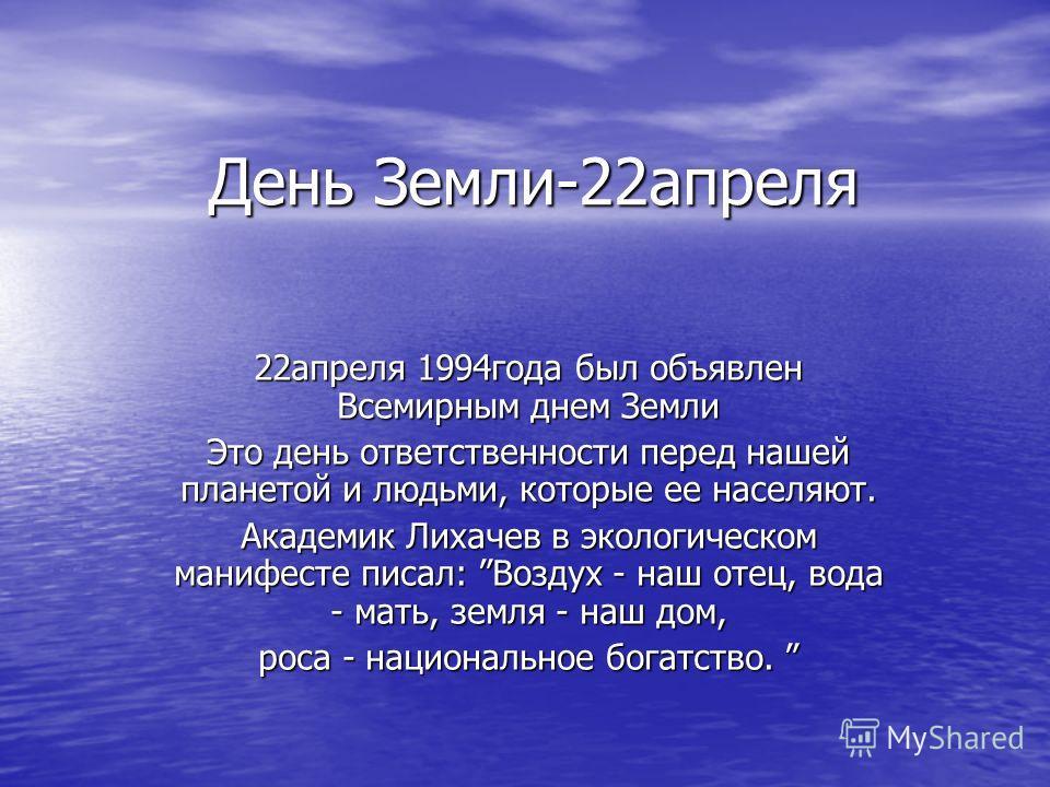 День Земли-22апреля 22апреля 1994года был объявлен Всемирным днем Земли Это день ответственности перед нашей планетой и людьми, которые ее населяют. Академик Лихачев в экологическом манифесте писал: Воздух - наш отец, вода - мать, земля - наш дом, ро