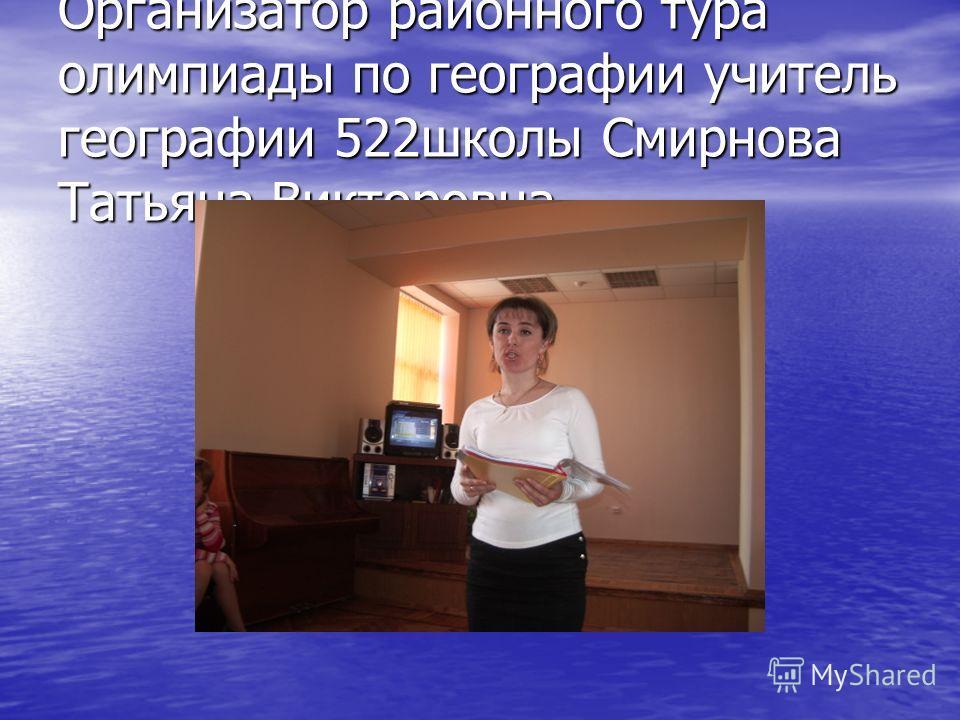 Организатор районного тура олимпиады по географии учитель географии 522школы Смирнова Татьяна Викторовна