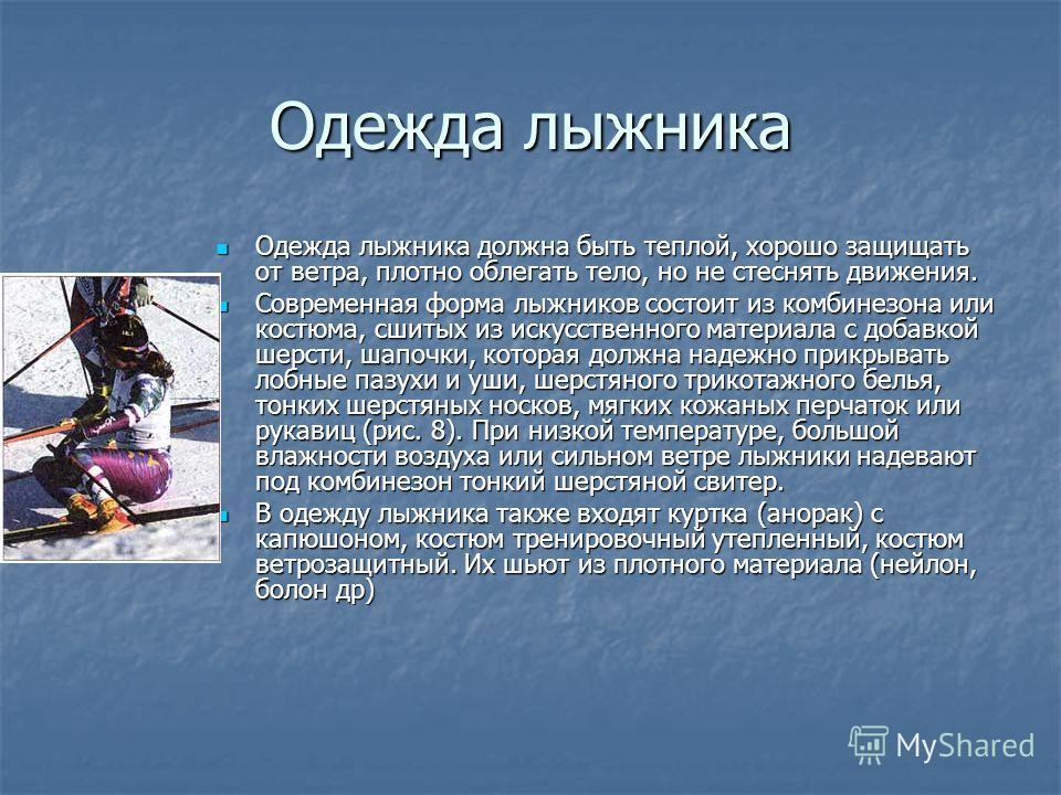 Одежда лыжника Одежда лыжника должна быть теплой, хорошо защищать от ветра, плотно облегать тело, но не стеснять движения. Одежда лыжника должна быть теплой, хорошо защищать от ветра, плотно облегать тело, но не стеснять движения. Современная форма л