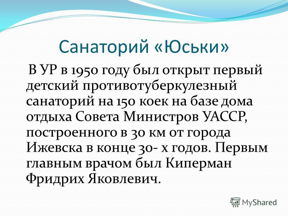 Санаторий «Юськи» В УР в 1950 году был открыт первый детский противотуберкулезный санаторий на 150 коек на базе дома отдыха Совета Министров УАССР, построенного в 30 км от города Ижевска в конце 30- х годов. Первым главным врачом был Киперман Фридрих