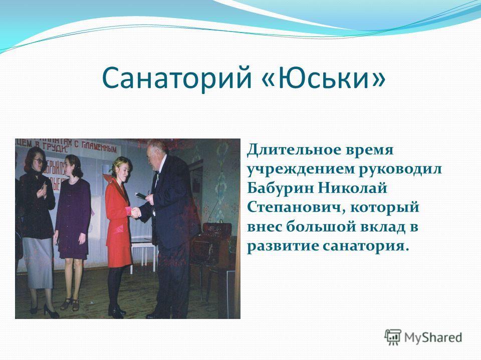 Санаторий «Юськи» Длительное время учреждением руководил Бабурин Николай Степанович, который внес большой вклад в развитие санатория.