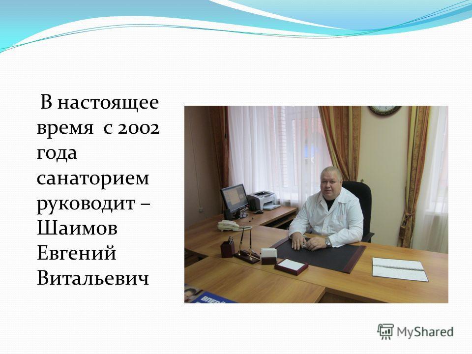 В настоящее время с 2002 года санаторием руководит – Шаимов Евгений Витальевич