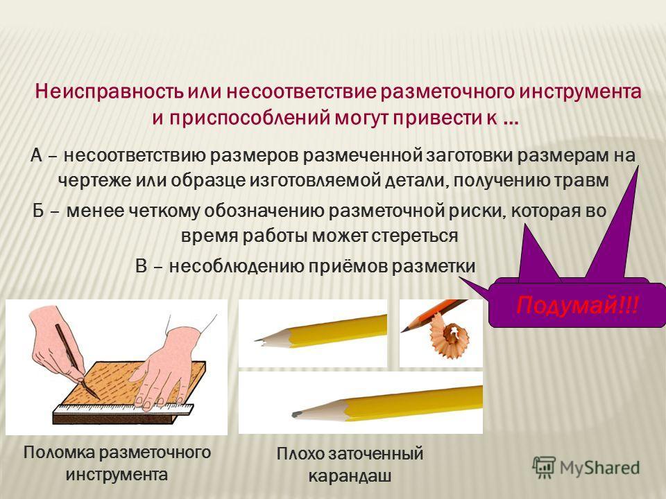 Неисправность или несоответствие разметочного инструмента и приспособлений могут привести к … Поломка разметочного инструмента Плохо заточенный карандаш А – несоответствию размеров размеченной заготовки размерам на чертеже или образце изготовляемой д