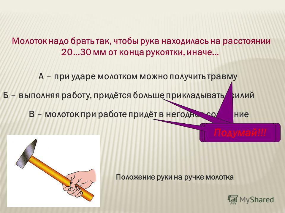 Молоток надо брать так, чтобы рука находилась на расстоянии 20…30 мм от конца рукоятки, иначе… А – при ударе молотком можно получить травму Б – выполняя работу, придётся больше прикладывать усилий В – молоток при работе придёт в негодное состояние По