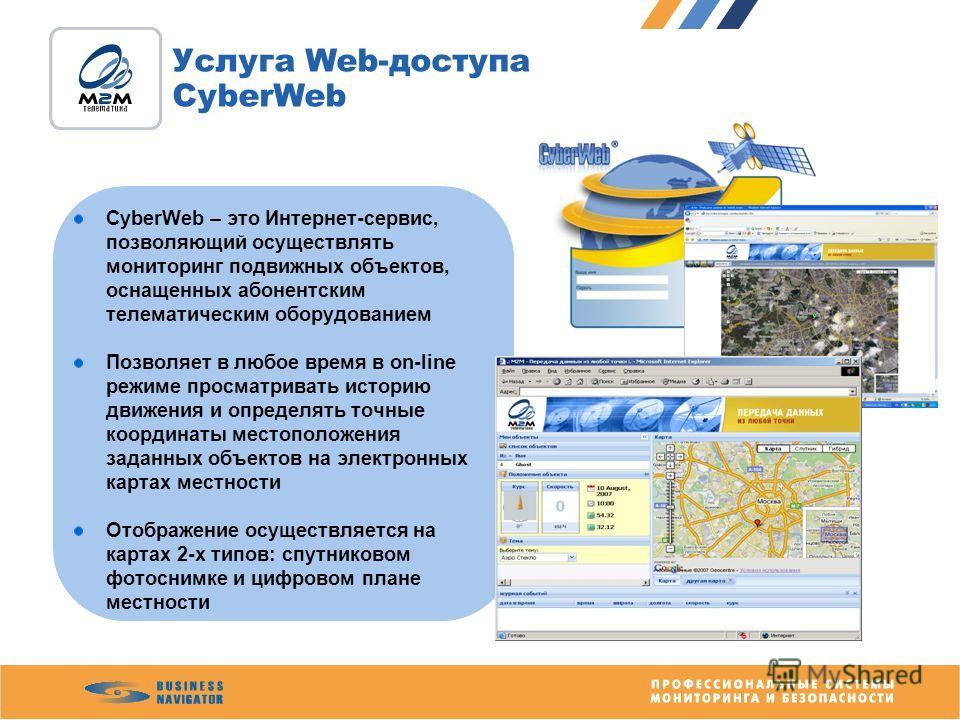 Услуга Web-доступа CyberWeb CyberWeb – это Интернет-сервис, позволяющий осуществлять мониторинг подвижных объектов, оснащенных абонентским телематическим оборудованием Позволяет в любое время в on-line режиме просматривать историю движения и определя