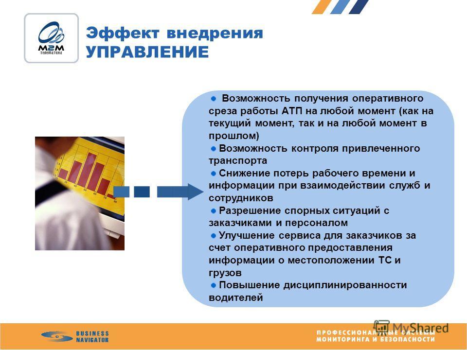 Возможность получения оперативного среза работы АТП на любой момент (как на текущий момент, так и на любой момент в прошлом) Возможность контроля привлеченного транспорта Снижение потерь рабочего времени и информации при взаимодействии служб и сотруд