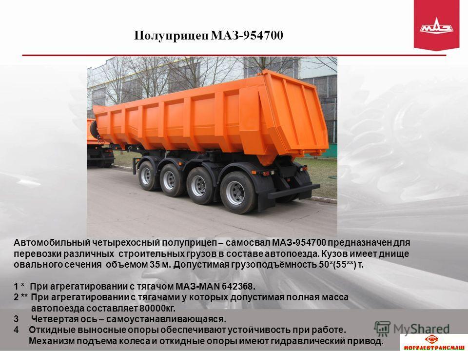 Автомобильный четырехосный полуприцеп – самосвал МАЗ-954700 предназначен для перевозки различных строительных грузов в составе автопоезда. Кузов имеет днище овального сечения объемом 35 м. Допустимая грузоподъёмность 50*(55**) т. 1 * При агрегатирова