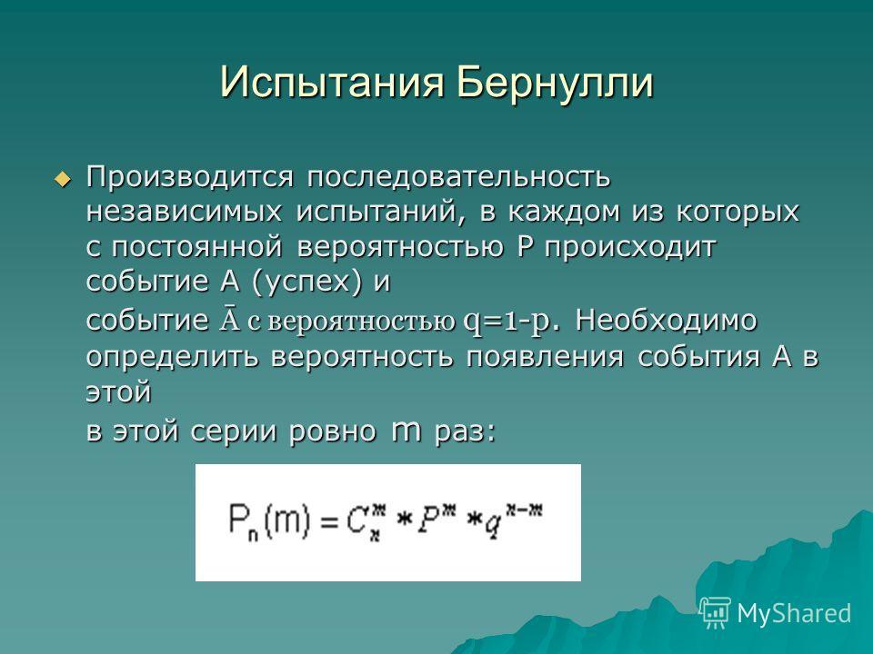 Испытания Бернулли Производится последовательность независимых испытаний, в каждом из которых с постоянной вероятностью Р происходит событие А (успех) и событие Ā с вероятностью q=1-p. Необходимо определить вероятность появления события А в этой в эт