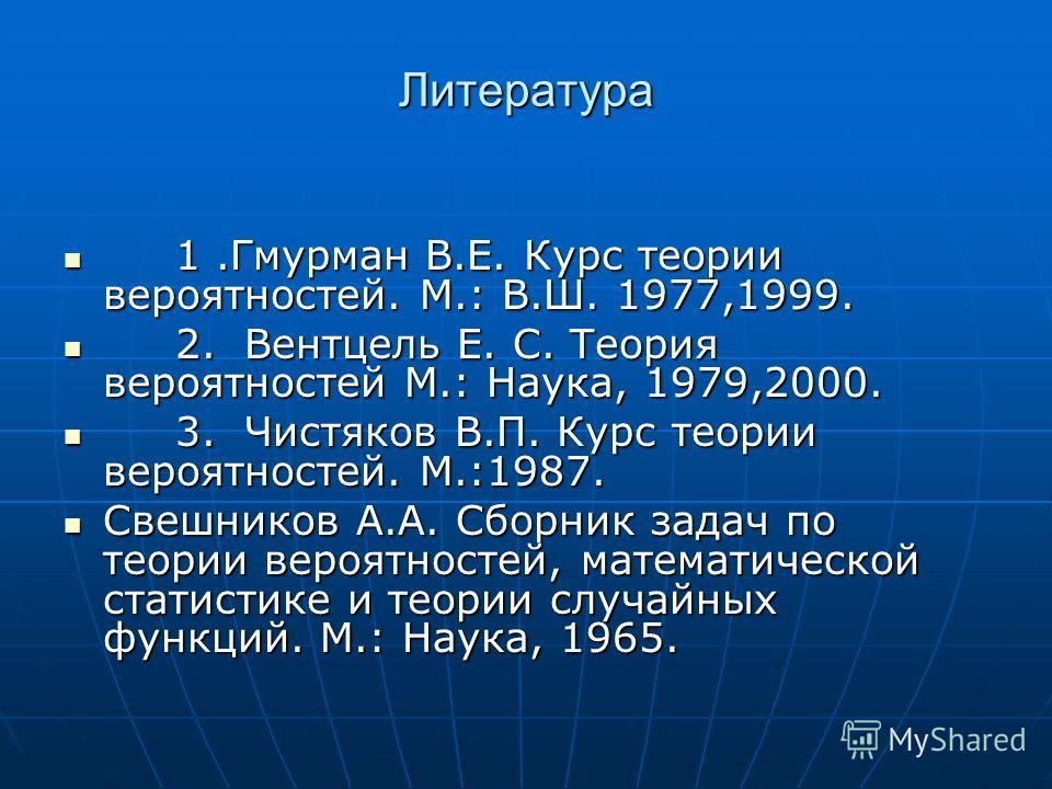 Литература 1.Гмурман В.Е. Курс теории вероятностей. М.: В.Ш. 1977,1999. 1.Гмурман В.Е. Курс теории вероятностей. М.: В.Ш. 1977,1999. 2. Вентцель Е. С. Теория вероятностей М.: Наука, 1979,2000. 2. Вентцель Е. С. Теория вероятностей М.: Наука, 1979,200