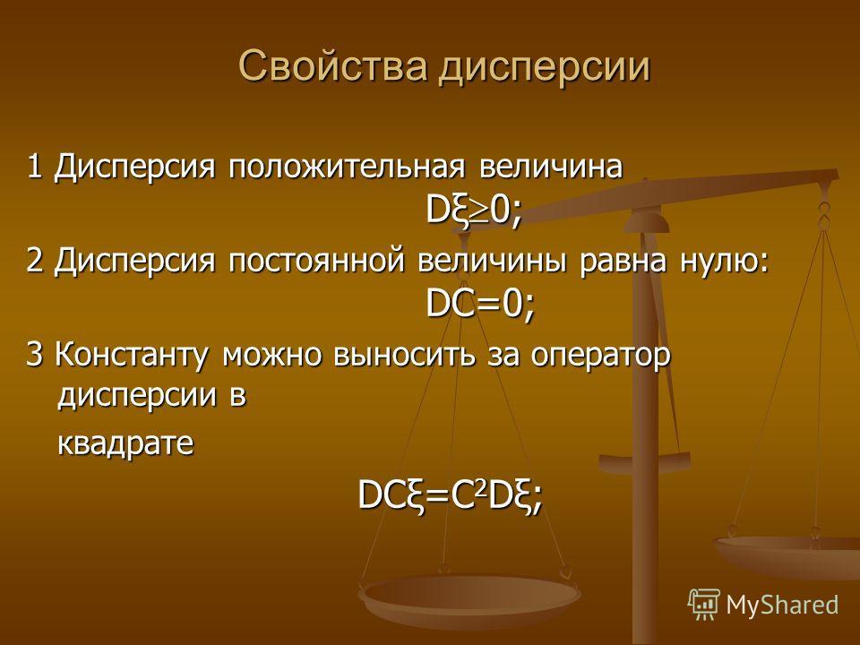 Свойства дисперсии 1 Дисперсия положительная величина Dξ 0; 2 Дисперсия постоянной величины равна нулю: DC=0; 3 Константу можно выносить за оператор дисперсии в квадрате квадрате DCξ=C 2 Dξ; DCξ=C 2 Dξ;