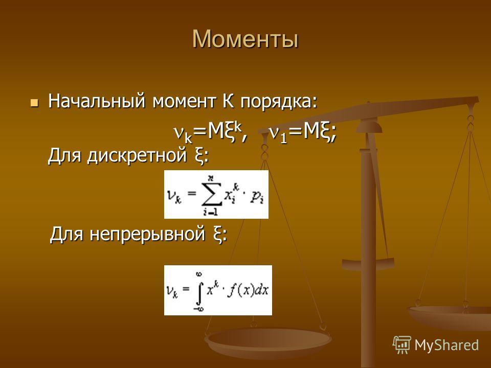 Моменты Начальный момент К порядка: Начальный момент К порядка: k =Mξ k, 1 =Mξ; Для дискретной ξ: k =Mξ k, 1 =Mξ; Для дискретной ξ: Для непрерывной ξ: Для непрерывной ξ: