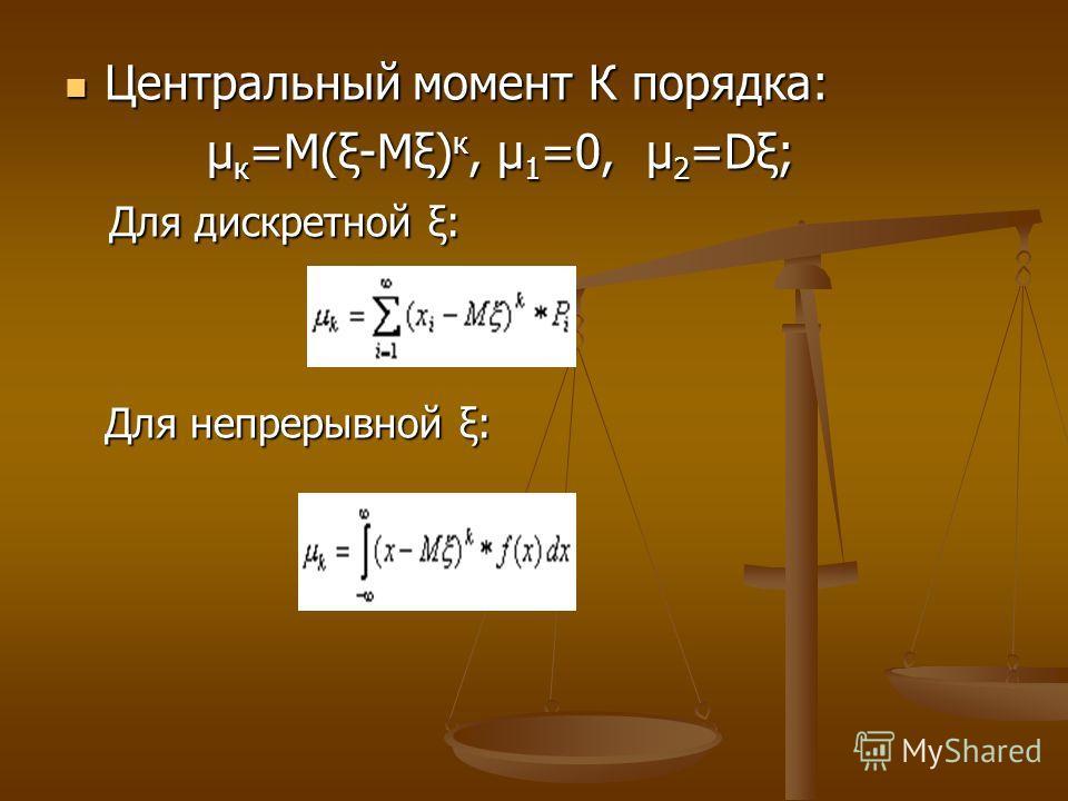 Центральный момент К порядка: Центральный момент К порядка: μ к =М(ξ-Мξ) к, μ 1 =0, μ 2 =Dξ; μ к =М(ξ-Мξ) к, μ 1 =0, μ 2 =Dξ; Для дискретной ξ: Для непрерывной ξ: Для дискретной ξ: Для непрерывной ξ: