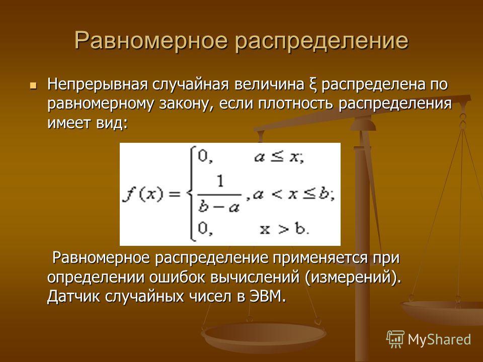 Равномерное распределение Непрерывная случайная величина ξ распределена по равномерному закону, если плотность распределения имеет вид: Равномерное распределение применяется при определении ошибок вычислений (измерений). Датчик случайных чисел в ЭВМ.