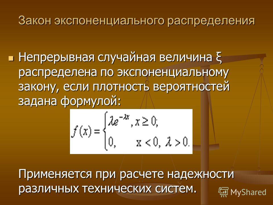 Закон экспоненциального распределения Непрерывная случайная величина ξ распределена по экспоненциальному закону, если плотность вероятностей задана формулой: Применяется при расчете надежности различных технических систем. Непрерывная случайная велич