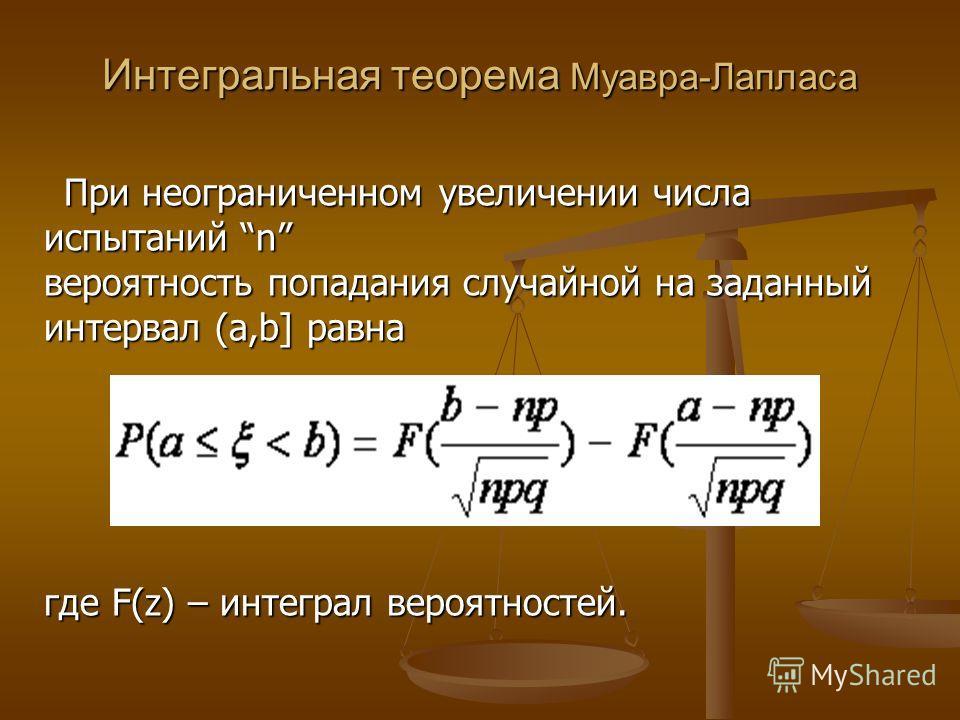 Интегральная теорема Муавра-Лапласа При неограниченном увеличении числа испытаний n вероятность попадания случайной на заданный интервал (a,b] равна где F(z) – интеграл вероятностей. При неограниченном увеличении числа испытаний n вероятность попадан