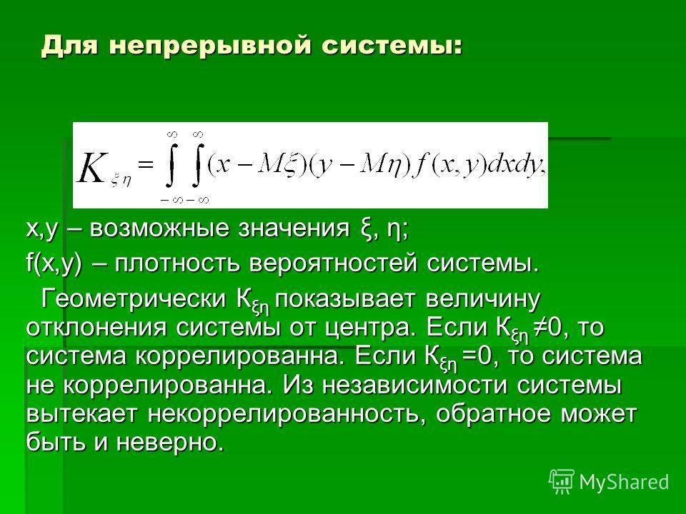 Для непрерывной системы: х,у – возможные значения ξ, η; f(x,y) – плотность вероятностей системы. Геометрически К ξη показывает величину отклонения системы от центра. Если К ξη 0, то система коррелированна. Если К ξη =0, то система не коррелированна.
