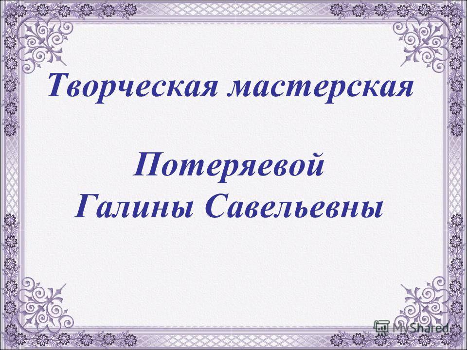 Творческая мастерская Потеряевой Галины Савельевны