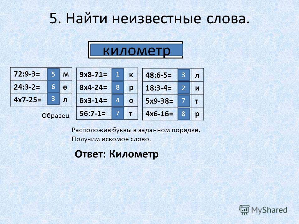 5. Найти неизвестные слова. 72:9-3=м 24:3-2=е 4х7-25=л.... 5 6 3 9х8-71=к 8х4-24=р 6х3-14=о 56:7-1=т 1 8 4 7 48:6-5=л 18:3-4=и 5х9-38=т 4х6-16=р 3 2 7 8 Образец километр Расположив буквы в заданном порядке, Получим искомое слово. Ответ: Километр