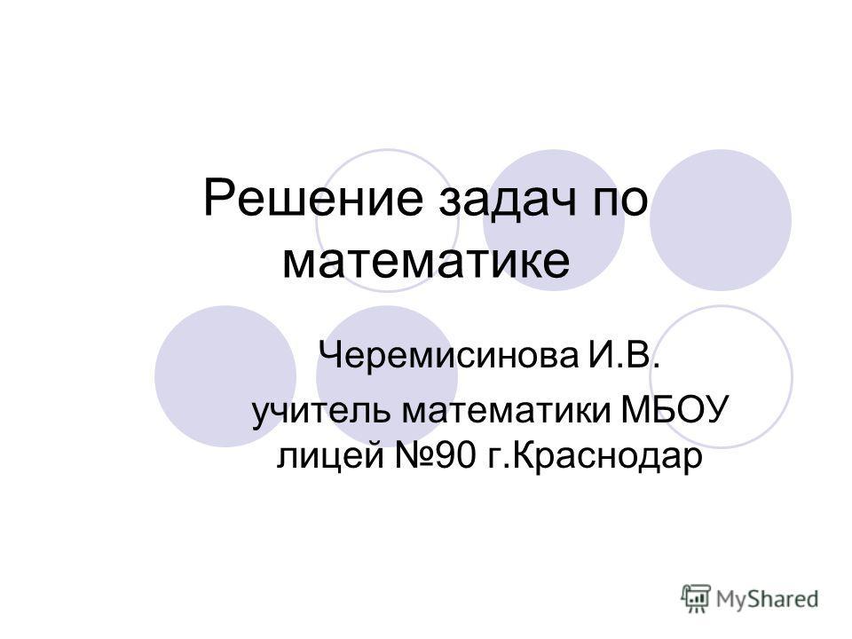 Решение задач по математике Черемисинова И.В. учитель математики МБОУ лицей 90 г.Краснодар