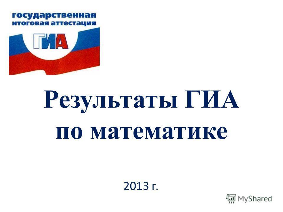 Результаты ГИА по математике 2013 г.