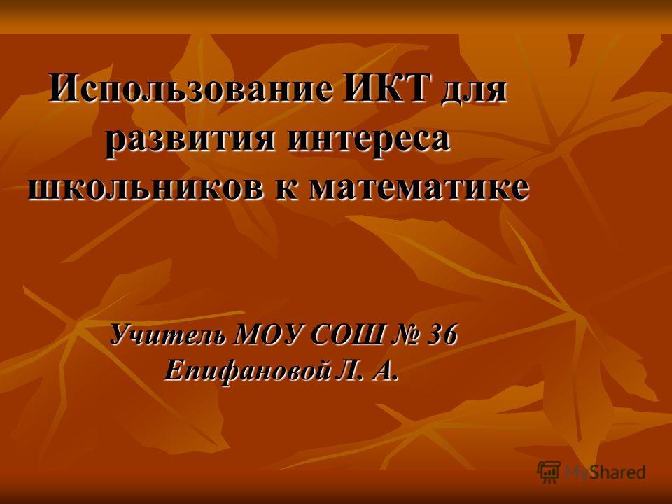 Использование ИКТ для развития интереса школьников к математике Учитель МОУ СОШ 36 Епифановой Л. А.