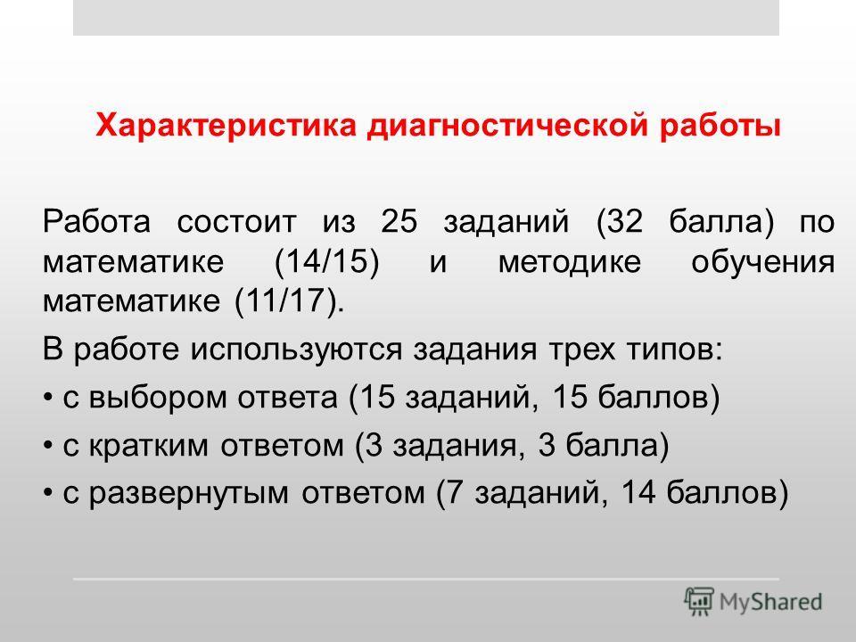 Характеристика диагностической работы Работа состоит из 25 заданий (32 балла) по математике (14/15) и методике обучения математике (11/17). В работе используются задания трех типов: с выбором ответа (15 заданий, 15 баллов) с кратким ответом (3 задани
