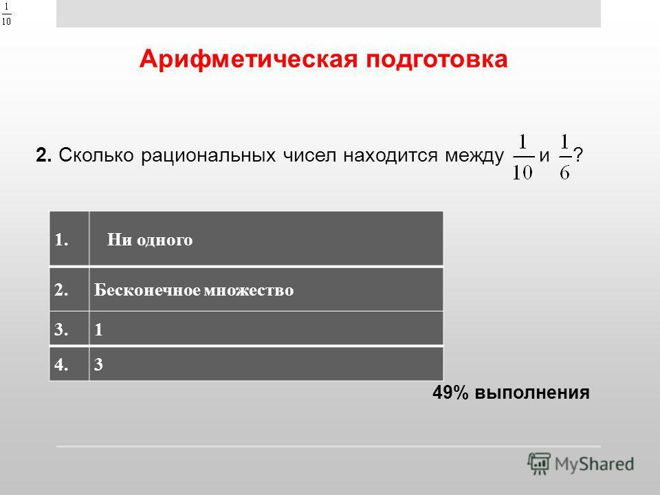 Арифметическая подготовка 2. Сколько рациональных чисел находится между и ? 1.1.Ни одного 2.2.Бесконечное множество 3.3.1 4.4.3 49% выполнения