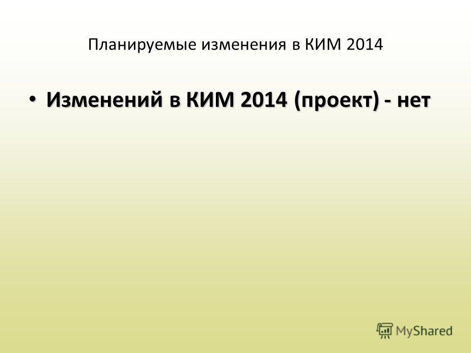 Планируемые изменения в КИМ 2014 Изменений в КИМ 2014 (проект) - нет Изменений в КИМ 2014 (проект) - нет