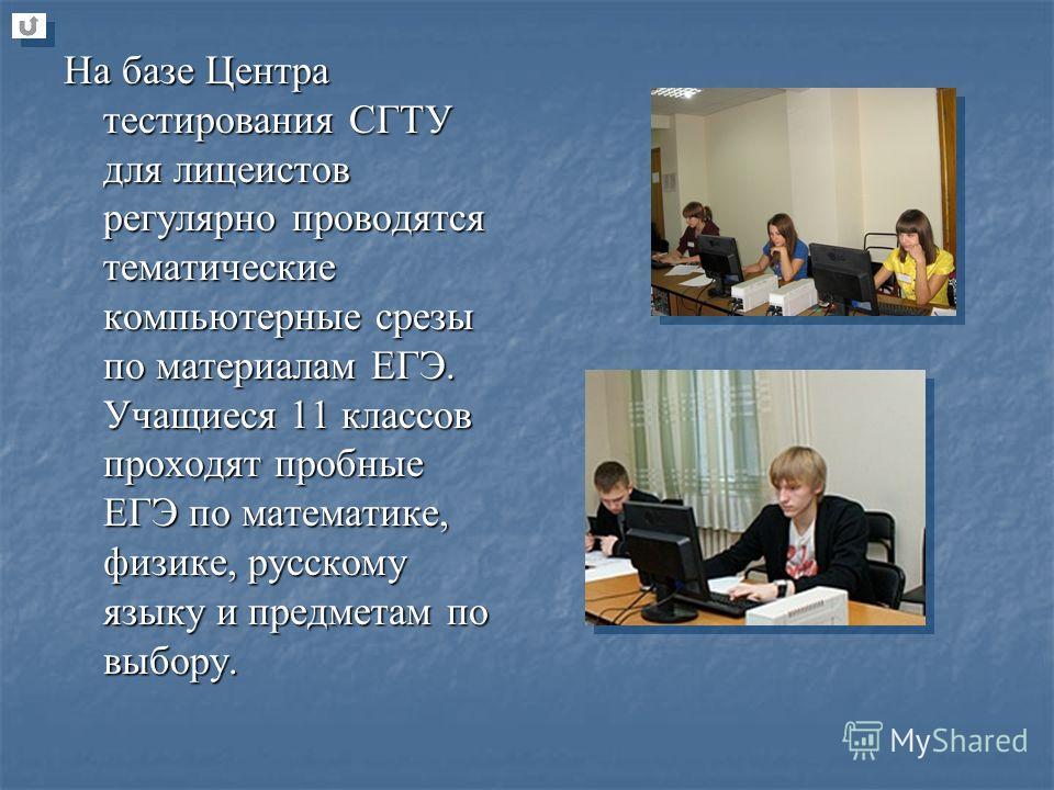 На базе Центра тестирования СГТУ для лицеистов регулярно проводятся тематические компьютерные срезы по материалам ЕГЭ. Учащиеся 11 классов проходят пробные ЕГЭ по математике, физике, русскому языку и предметам по выбору.