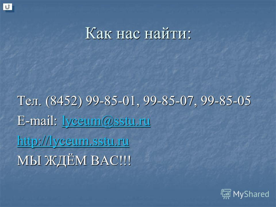 Как нас найти: Тел. (8452) 99-85-01, 99-85-07, 99-85-05 E-mail: lyceum@sstu.ru lyceum@sstu.ru http://lyceum.sstu.ru МЫ ЖДЁМ ВАС!!!