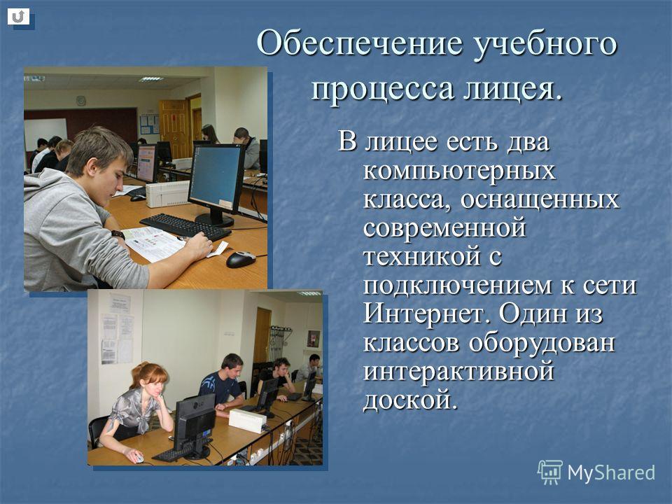 В лицее есть два компьютерных класса, оснащенных современной техникой с подключением к сети Интернет. Один из классов оборудован интерактивной доской. Обеспечение учебного процесса лицея.