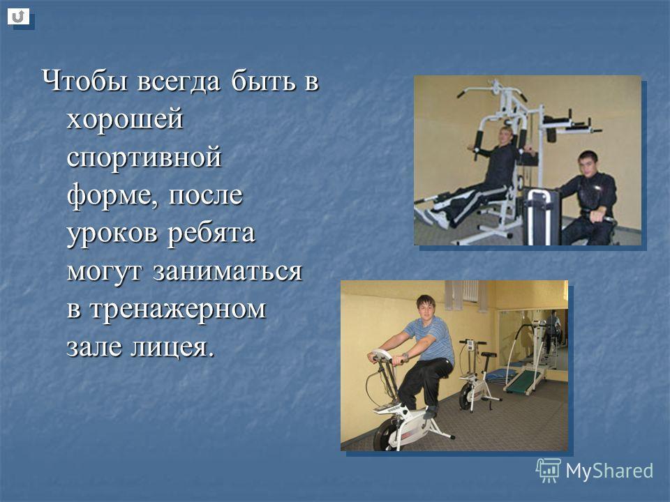 Чтобы всегда быть в хорошей спортивной форме, после уроков ребята могут заниматься в тренажерном зале лицея.