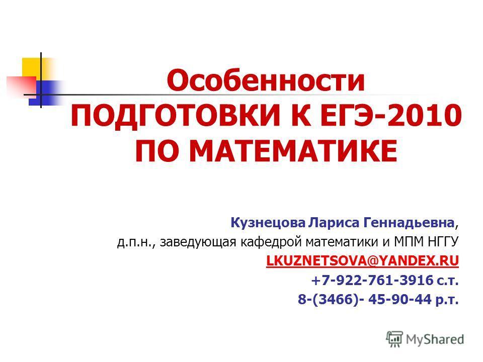 Особенности ПОДГОТОВКИ К ЕГЭ-2010 ПО МАТЕМАТИКЕ Кузнецова Лариса Геннадьевна, д.п.н., заведующая кафедрой математики и МПМ НГГУ LKUZNETSOVA@YANDEX.RU +7-922-761-3916 c.т. 8-(3466)- 45-90-44 р.т.