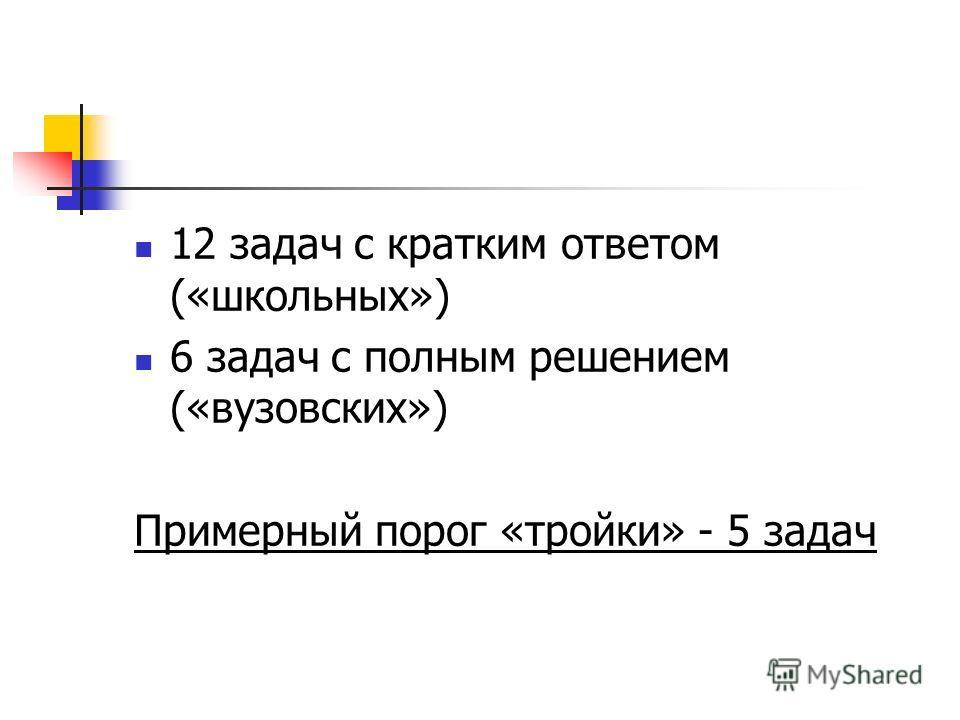 12 задач с кратким ответом («школьных») 6 задач с полным решением («вузовских») Примерный порог «тройки» - 5 задач