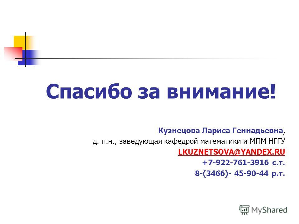 Спасибо за внимание! Кузнецова Лариса Геннадьевна, д. п.н., заведующая кафедрой математики и МПМ НГГУ LKUZNETSOVA@YANDEX.RU +7-922-761-3916 c.т. 8-(3466)- 45-90-44 р.т.