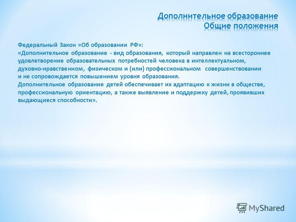 Федеральный Закон «Об образовании РФ»: «Дополнительное образование - вид образования, который направлен на всестороннее удовлетворение образовательных потребностей человека в интеллектуальном, духовно-нравственном, физическом и (или) профессиональном