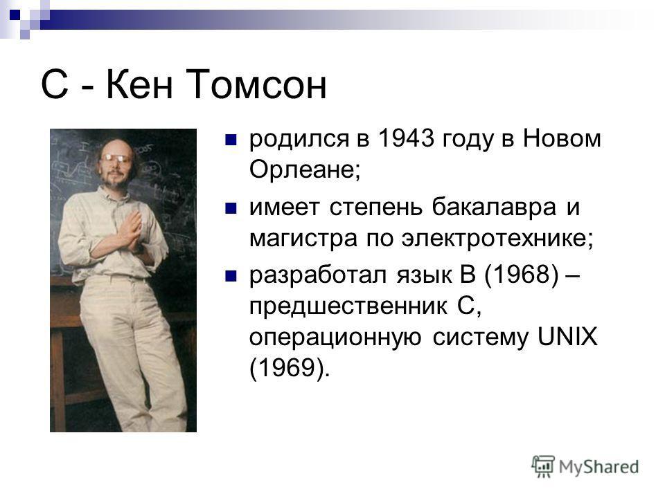 С - Кен Томсон родился в 1943 году в Новом Орлеане; имеет степень бакалавра и магистра по электротехнике; разработал язык В (1968) – предшественник С, операционную систему UNIX (1969).