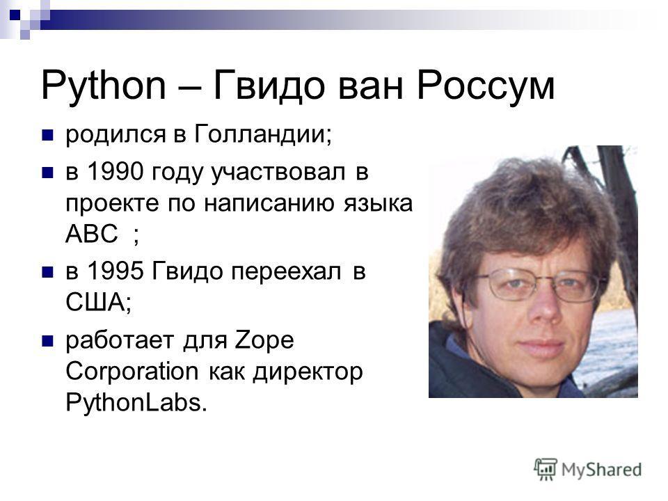 Python – Гвидо ван Россум родился в Голландии; в 1990 году участвовал в проекте по написанию языка ABC ; в 1995 Гвидо переехал в США; работает для Zope Corporation как директор PythonLabs.