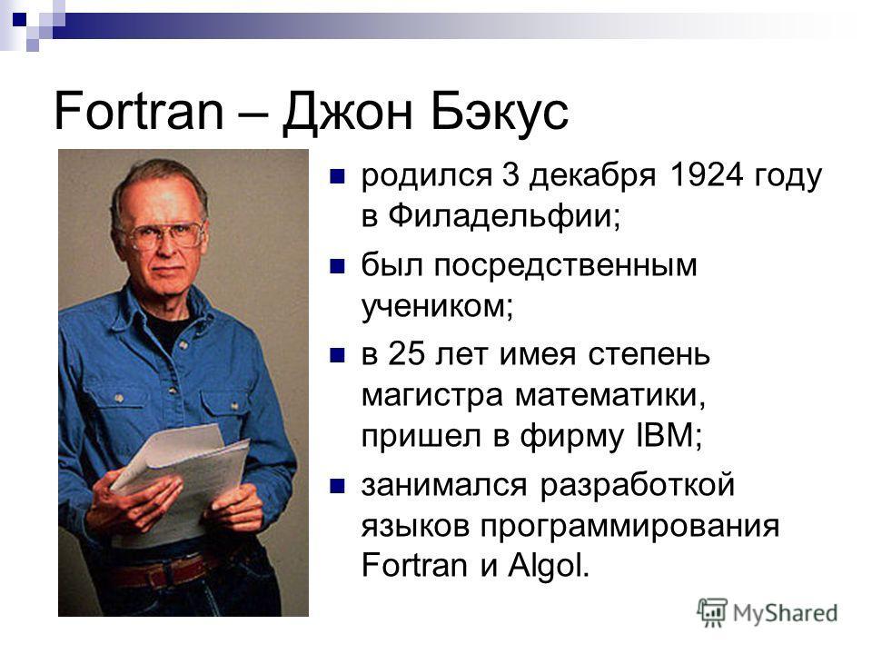 Fortran – Джон Бэкус родился 3 декабря 1924 году в Филадельфии; был посредственным учеником; в 25 лет имея степень магистра математики, пришел в фирму IBM; занимался разработкой языков программирования Fortran и Algol.