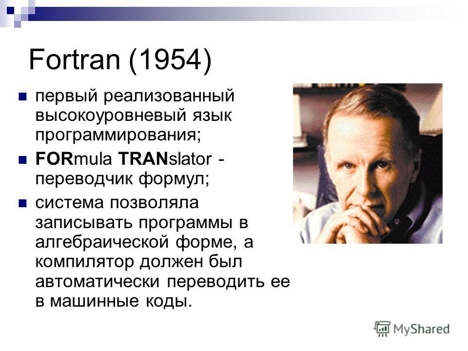 Fortran (1954) первый реализованный высокоуровневый язык программирования; FORmula TRANslator - переводчик формул; система позволяла записывать программы в алгебраической форме, а компилятор должен был автоматически переводить ее в машинные коды.